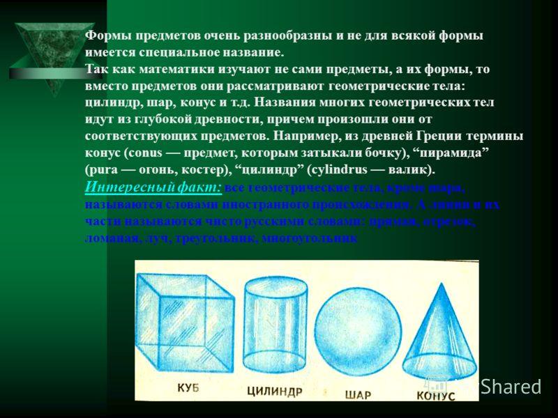 Формы предметов очень разнообразны и не для всякой формы имеется специальное название. Так как математики изучают не сами предметы, а их формы, то вместо предметов они рассматривают геометрические тела: цилиндр, шар, конус и т.д. Названия многих геом