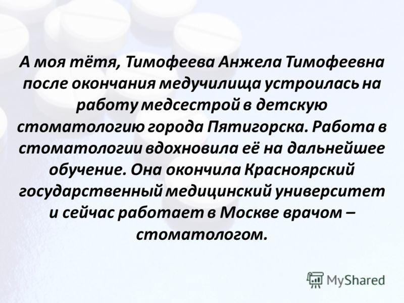А моя тётя, Тимофеева Анжела Тимофеевна после окончания медучилища устроилась на работу медсестрой в детскую стоматологию города Пятигорска. Работа в стоматологии вдохновила её на дальнейшее обучение. Она окончила Красноярский государственный медицин
