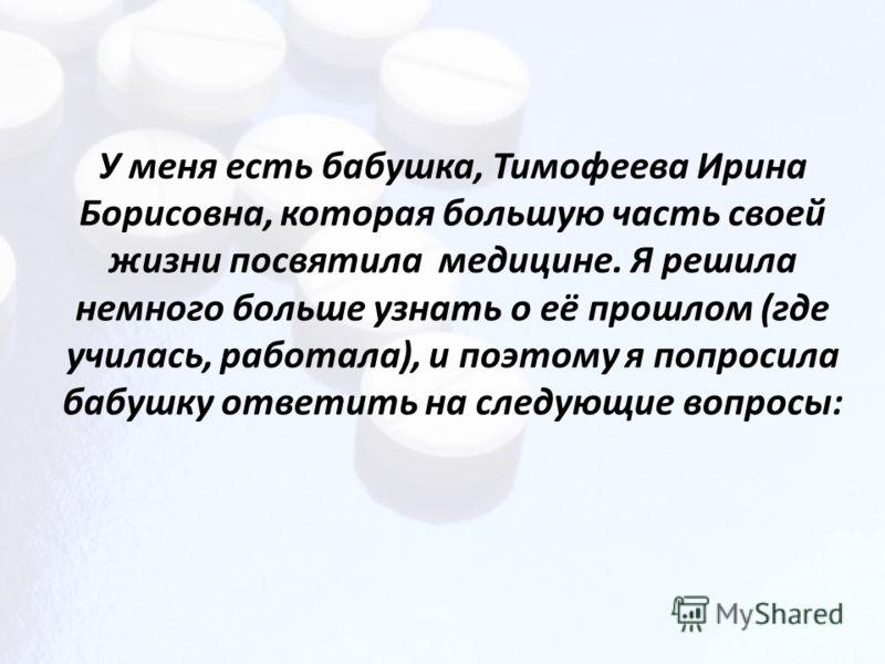 У меня есть бабушка, Тимофеева Ирина Борисовна, которая большую часть своей жизни посвятила медицине. Я решила немного больше узнать о её прошлом (где училась, работала), и поэтому я попросила бабушку ответить на следующие вопросы: