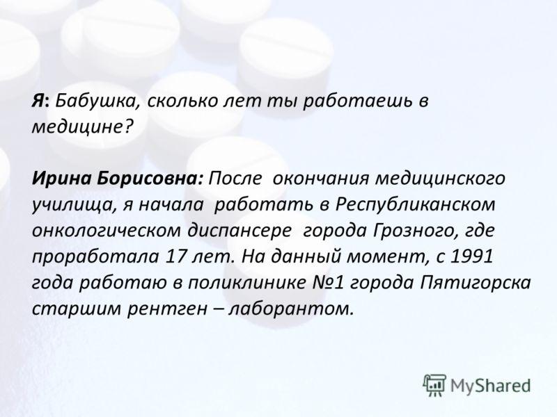 Я: Бабушка, сколько лет ты работаешь в медицине? Ирина Борисовна: После окончания медицинского училища, я начала работать в Республиканском онкологическом диспансере города Грозного, где проработала 17 лет. На данный момент, с 1991 года работаю в пол