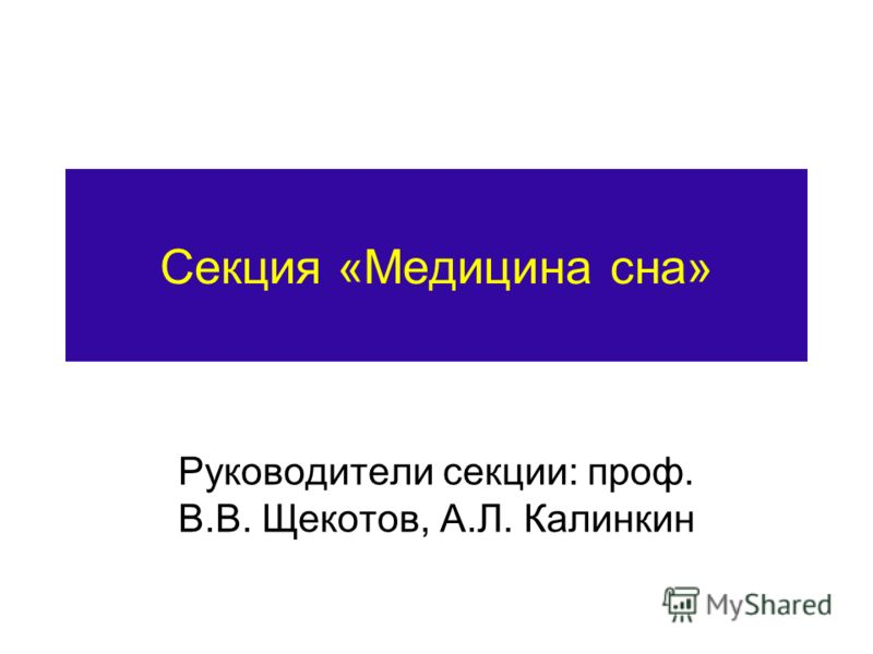 Секция «Медицина сна» Руководители секции: проф. В.В. Щекотов, А.Л. Калинкин