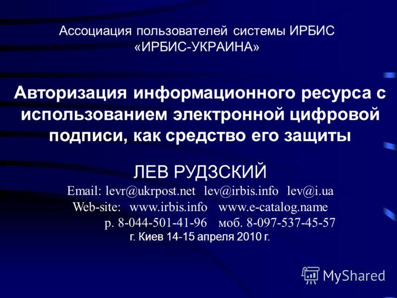 Ассоциация пользователей системы ИРБИС «ИРБИС-УКРАИНА» Авторизация информационного ресурса с использованием электронной цифровой подписи, как средство его защиты ЛЕВ РУДЗСКИЙ Email: levr@ukrpost.net lev@irbis.info lev@i.ua Web-site: www.irbis.info ww