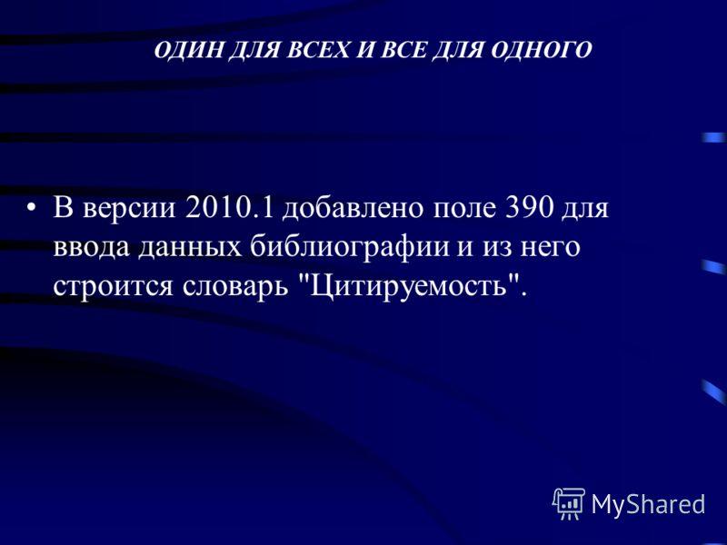 В версии 2010.1 добавлено поле 390 для ввода данных библиографии и из него строится словарь Цитируемость. ОДИН ДЛЯ ВСЕХ И ВСЕ ДЛЯ ОДНОГО