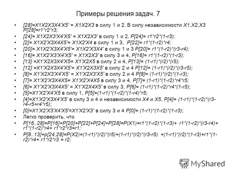 Примеры решения задач. 7 [28]=X1X2X3X4'X5' = X1X2X3 в силу 1 и 2. В силу независимости X1,X2,X3 P[28]=r1*r2*r3; [24]= X1X2X3'X4'X5' = X1X2X3' в силу 1 и 2, P[24]= r1*r2*(1-r3); [2]= X1X2'X3X4X5'= X1X2'X4 в силу 1 и 3, P[22]= r1*(1-r2)*r4; [20]= X1X2'
