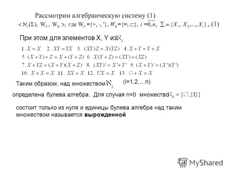 При этом для элементов X, Y из Таким образом, над множеством определена булева алгебра.. Для случая n=0 множество состоит только из нуля и единицы булева алгебра над таким множеством называется вырожденной (i=1,2,…n)