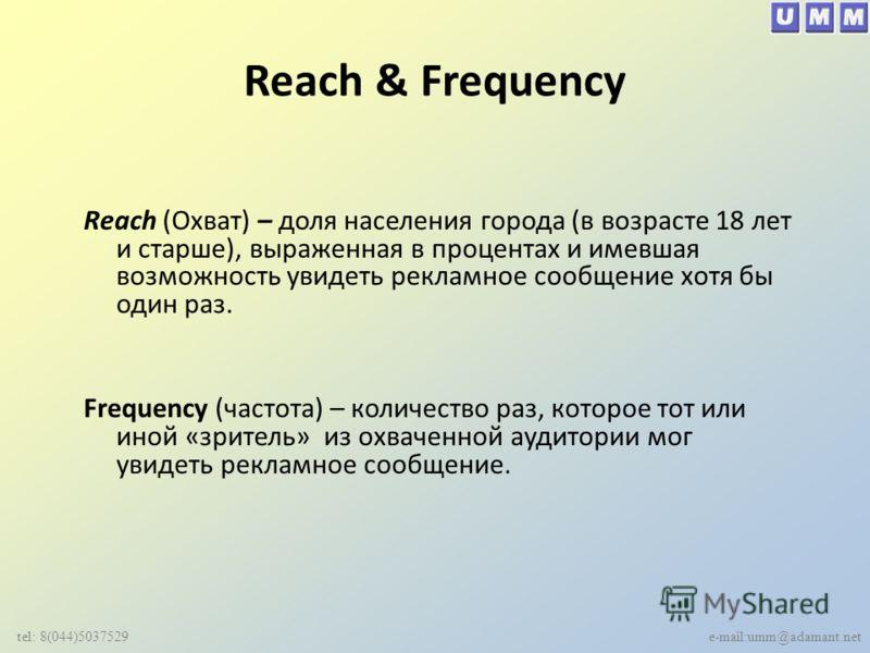 Reach & Frequency Reach (Охват) – доля населения города (в возрасте 18 лет и старше), выраженная в процентах и имевшая возможность увидеть рекламное сообщение хотя бы один раз. Frequency (частота) – количество раз, которое тот или иной «зритель» из о