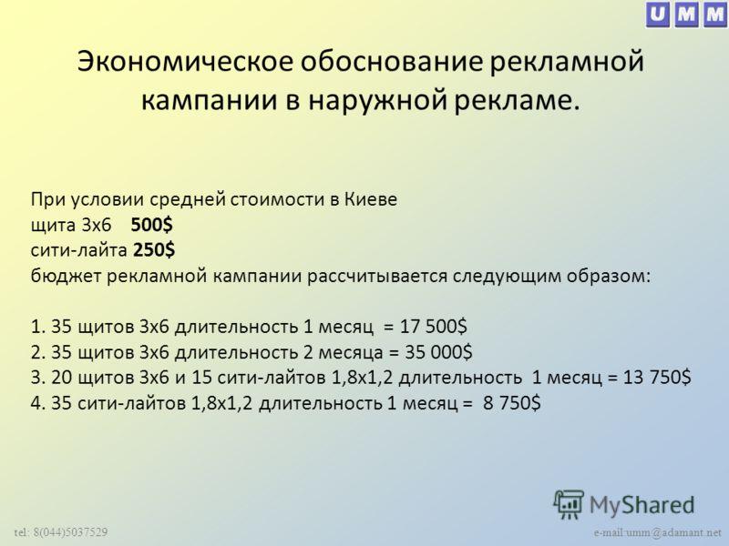 Экономическое обоснование рекламной кампании в наружной рекламе. tel: 8(044)5037529 e-mail:umm@adamant.net При условии средней стоимости в Киеве щита 3х6 500$ сити-лайта 250$ бюджет рекламной кампании рассчитывается следующим образом: 1. 35 щитов 3х6