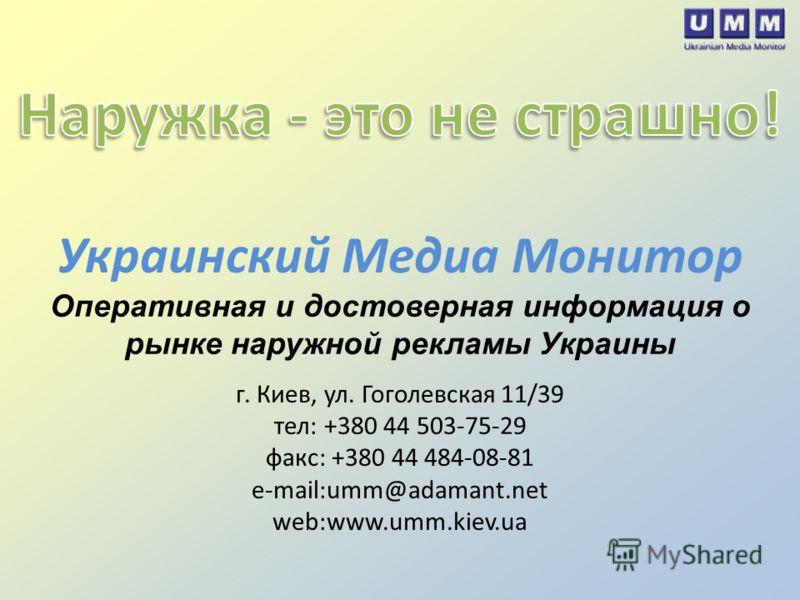 Украинский Медиа Монитор Оперативная и достоверная информация о рынке наружной рекламы Украины г. Киев, ул. Гоголевская 11/39 тел: +380 44 503-75-29 факс: +380 44 484-08-81 e-mail:umm@adamant.net web:www.umm.kiev.ua