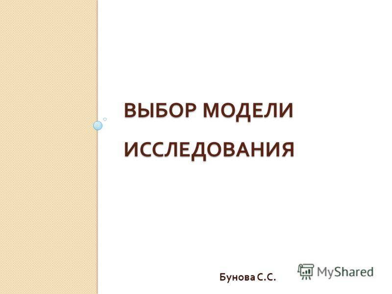 ВЫБОР МОДЕЛИ ИССЛЕДОВАНИЯ Бунова С. С.