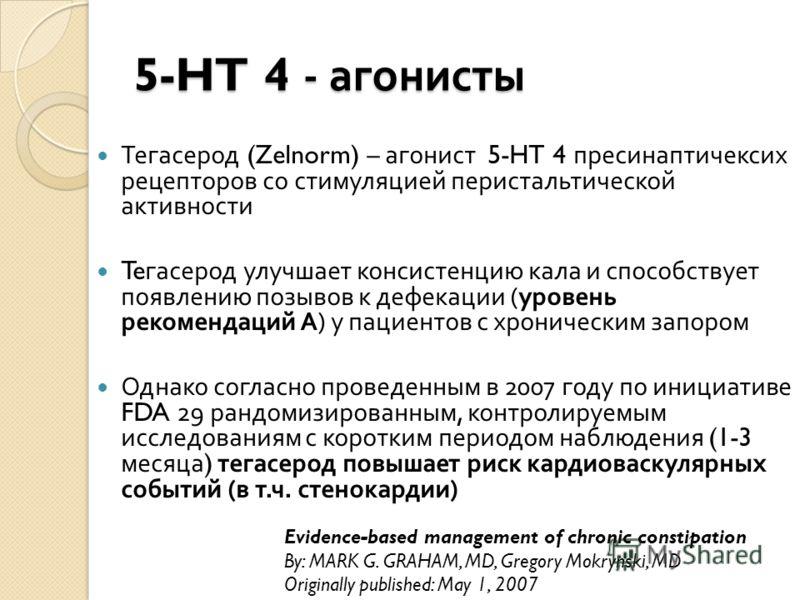 5-HT 4 - агонисты Тегасерод (Zelnorm) – агонист 5-HT 4 пресинаптичексих рецепторов со стимуляцией перистальтической активности Te гасерод улучшает консистенцию кала и способствует появлению позывов к дефекации ( уровень рекомендаций А ) у пациентов с