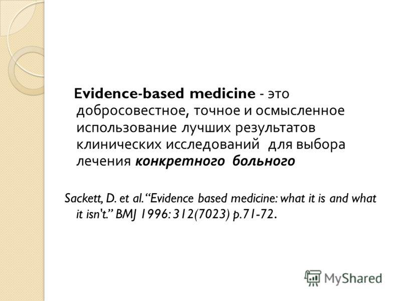 Е vidence-based medicine - это добросовестное, точное и осмысленное использование лучших результатов клинических исследований для выбора лечения конкретного больного Sackett, D. et al. Evidence based medicine: what it is and what it isn't. BMJ 1996: