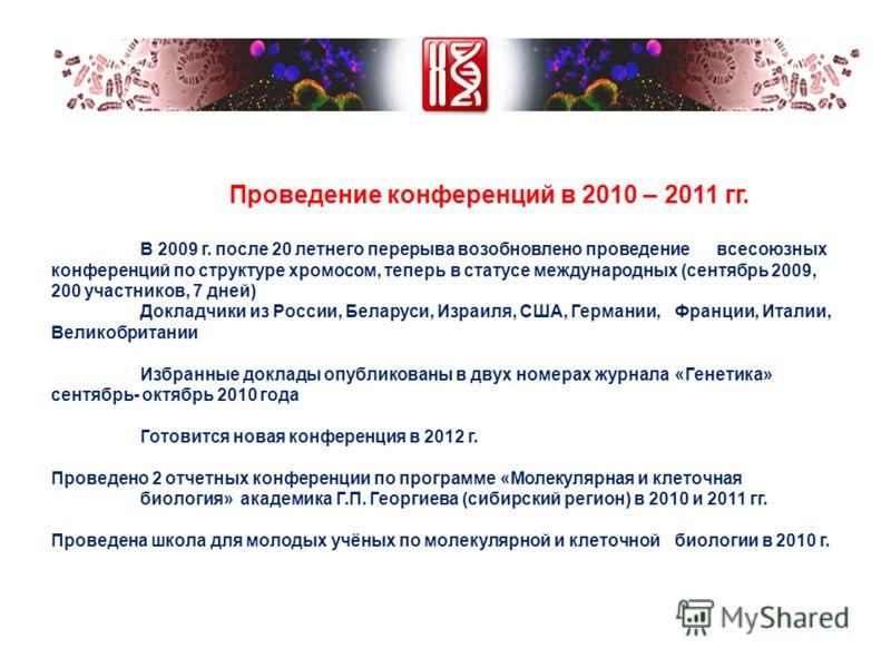 Проведение конференций в 2010 – 2011 гг. В 2009 г. после 20 летнего перерыва возобновлено проведение всесоюзных конференций по структуре хромосом, теперь в статусе международных (сентябрь 2009, 200 участников, 7 дней) Докладчики из России, Беларуси,