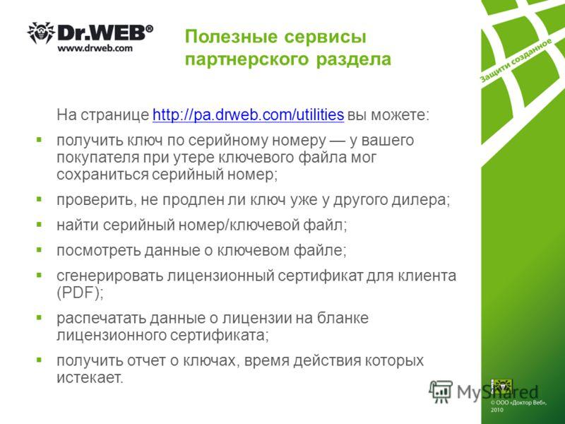 Полезные сервисы партнерского раздела На странице http://pa.drweb.com/utilities вы можете:http://pa.drweb.com/utilities получить ключ по серийному номеру у вашего покупателя при утере ключевого файла мог сохраниться серийный номер; проверить, не прод
