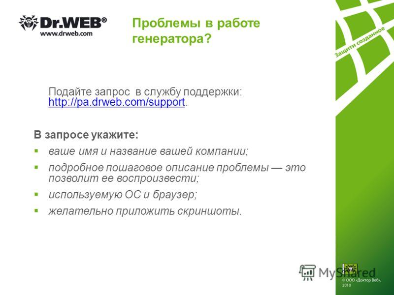 Проблемы в работе генератора? Подайте запрос в службу поддержки: http://pa.drweb.com/support. http://pa.drweb.com/support В запросе укажите: ваше имя и название вашей компании; подробное пошаговое описание проблемы это позволит ее воспроизвести; испо
