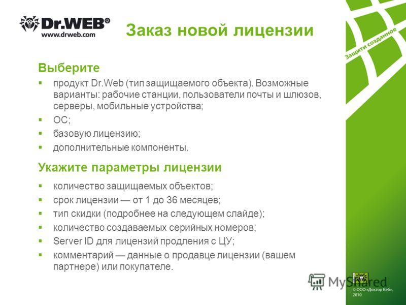 Заказ новой лицензии Выберите продукт Dr.Web (тип защищаемого объекта). Возможные варианты: рабочие станции, пользователи почты и шлюзов, серверы, мобильные устройства; ОС; базовую лицензию; дополнительные компоненты. Укажите параметры лицензии колич