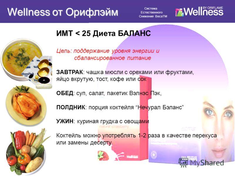 ИМТ < 25 Диета БАЛАНС Цель: поддержание уровня энергии и сбалансированное питание ЗАВТРАК: чашка мюсли с орехами или фруктами, яйцо вкрутую, тост, кофе или сок ОБЕД: суп, салат, пакетик Вэлнэс Пэк, ПОЛДНИК: порция коктейля Нечурал Бэланс УЖИН: курина