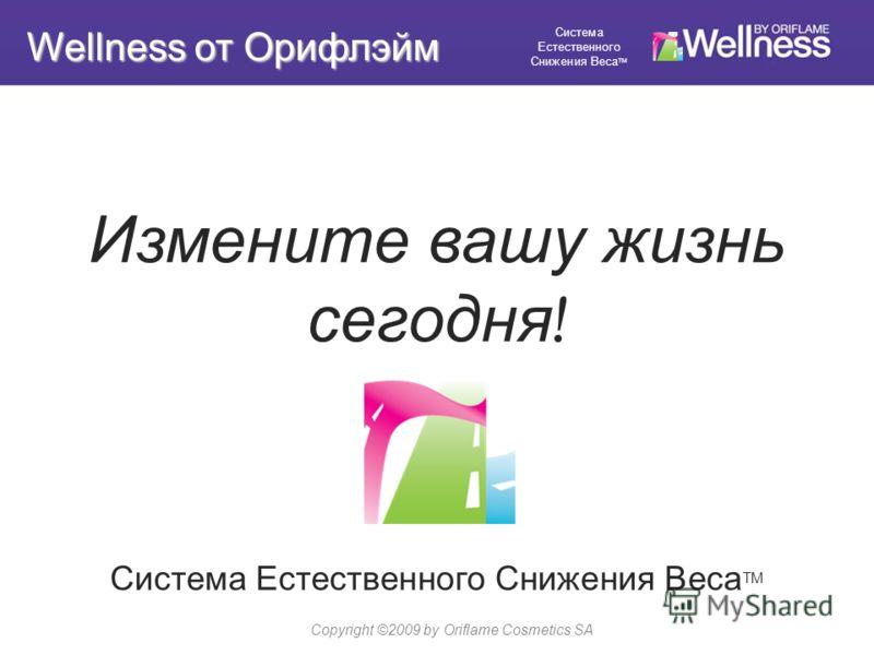 Измените вашу жизнь сегодня ! Система Естественного Снижения Веса TM Copyright ©2009 by Oriflame Cosmetics SA Wellness от Орифлэйм