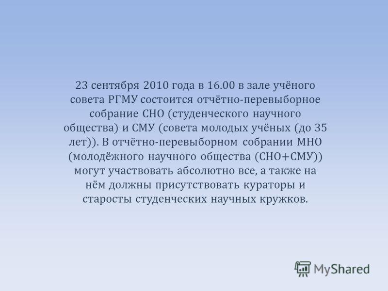 23 сентября 2010 года в 16.00 в зале учёного совета РГМУ состоится отчётно-перевыборное собрание СНО (студенческого научного общества) и СМУ (совета молодых учёных (до 35 лет)). В отчётно-перевыборном собрании МНО (молодёжного научного общества (СНО+