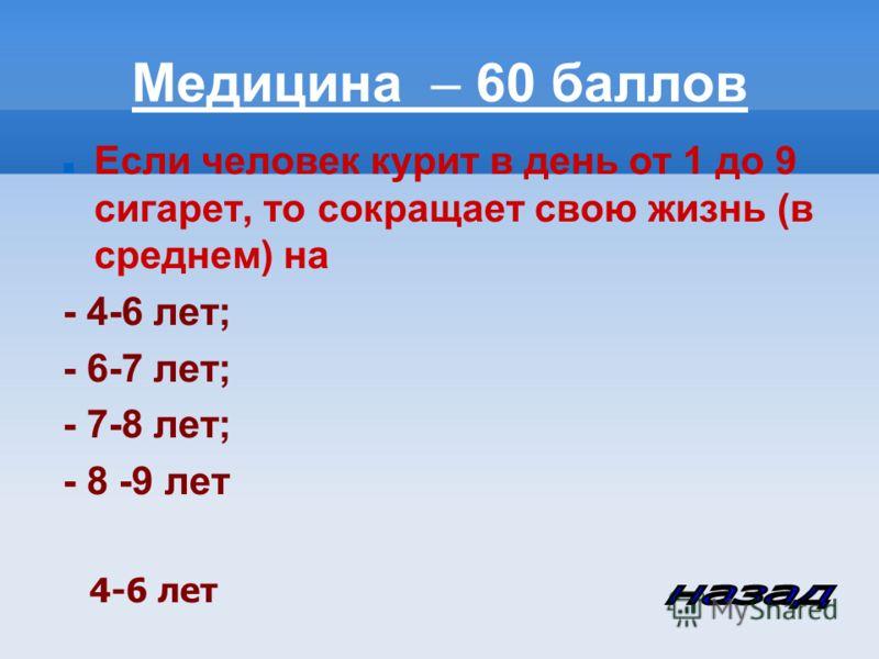 Медицина – 60 баллов Если человек курит в день от 1 до 9 сигарет, то сокращает свою жизнь (в среднем) на - 4-6 лет; - 6-7 лет; - 7-8 лет; - 8 -9 лет 4-6 лет