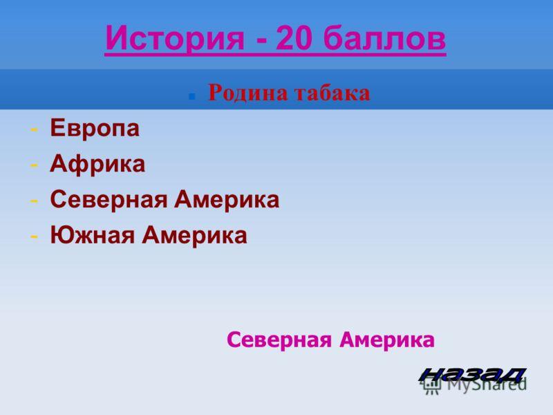 История - 20 баллов Родина табака -Европа -Африка -Северная Америка -Южная Америка Северная Америка