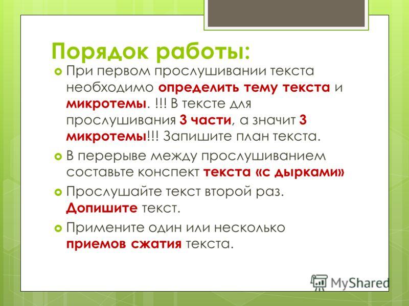 Порядок работы: При первом прослушивании текста необходимо определить тему текста и микротемы. !!! В тексте для прослушивания 3 части, а значит 3 микротемы !!! Запишите план текста. В перерыве между прослушиванием составьте конспект текста «с дырками