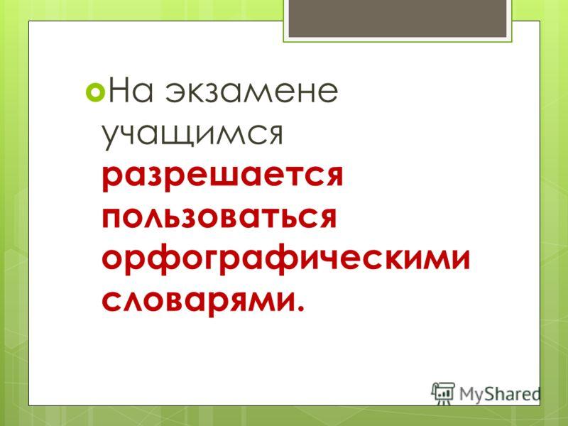 На экзамене учащимся разрешается пользоваться орфографическими словарями.