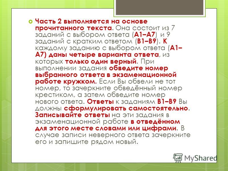 Часть 2 выполняется на основе прочитанного текста. Она состоит из 7 заданий с выбором ответа ( А1–А7 ) и 9 заданий с кратким ответом ( В1–В9 ). К каждому заданию с выбором ответа ( А1– А7) даны четыре варианта ответа, из которых только один верный. П