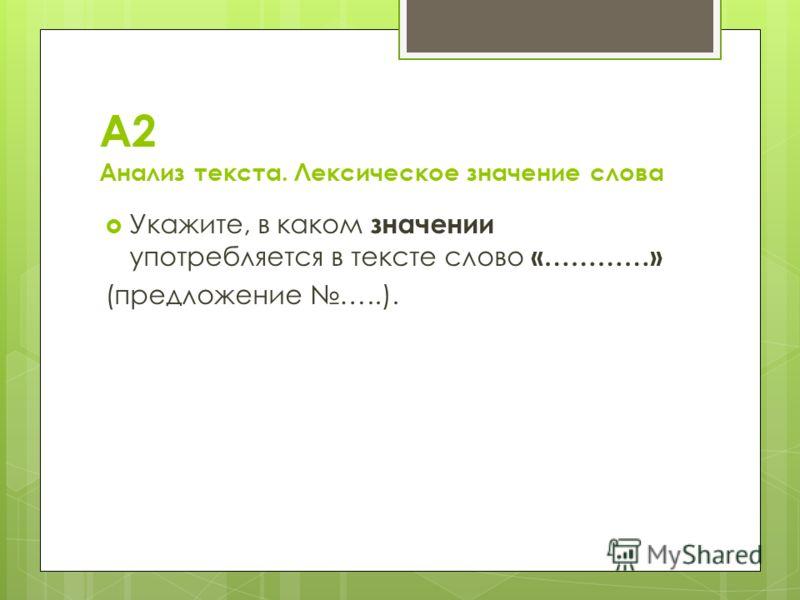 А2 Анализ текста. Лексическое значение слова Укажите, в каком значении употребляется в тексте слово «…………» (предложение …..).