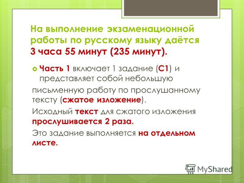 На выполнение экзаменационной работы по русскому языку даётся 3 часа 55 минут (235 минут). Часть 1 включает 1 задание ( С1 ) и представляет собой небольшую письменную работу по прослушанному тексту ( сжатое изложение ). Исходный текст для сжатого изл