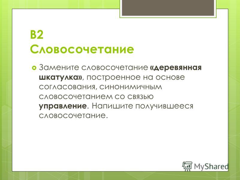 В2 Словосочетание Замените словосочетание «деревянная шкатулка», построенное на основе согласования, синонимичным словосочетанием со связью управление. Напишите получившееся словосочетание.