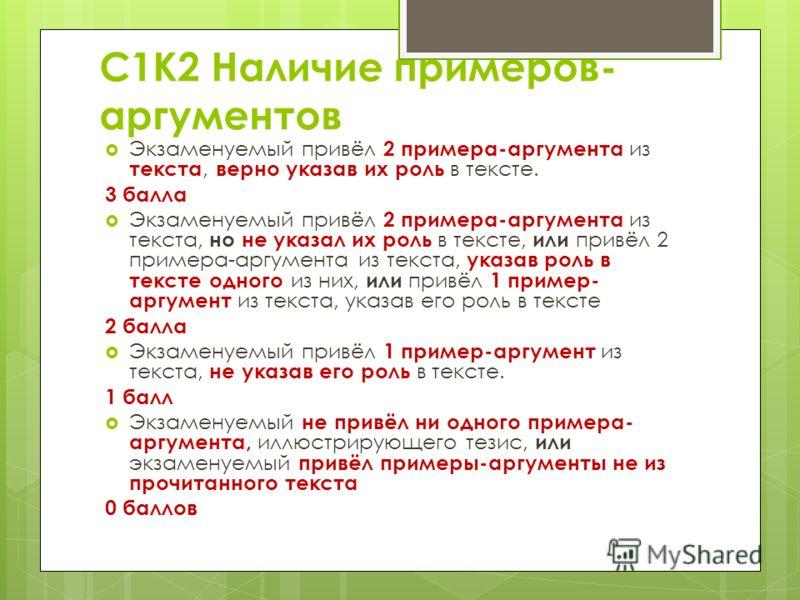 С1К2 Наличие примеров- аргументов Экзаменуемый привёл 2 примера-аргумента из текста, верно указав их роль в тексте. 3 балла Экзаменуемый привёл 2 примера-аргумента из текста, но не указал их роль в тексте, или привёл 2 примера-аргумента из текста, ук