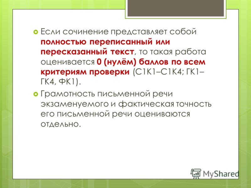Если сочинение представляет собой полностью переписанный или пересказанный текст, то такая работа оценивается 0 (нулём) баллов по всем критериям проверки (С1К1–С1К4; ГК1– ГК4, ФК1). Грамотность письменной речи экзаменуемого и фактическая точность его