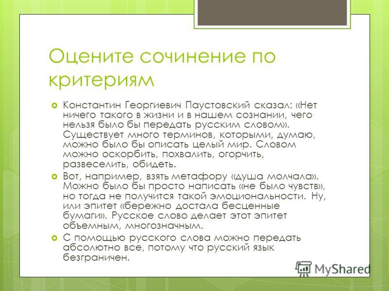 Оцените сочинение по критериям Константин Георгиевич Паустовский сказал: «Нет ничего такого в жизни и в нашем сознании, чего нельзя было бы передать русским словом». Существует много терминов, которыми, думаю, можно было бы описать целый мир. Словом
