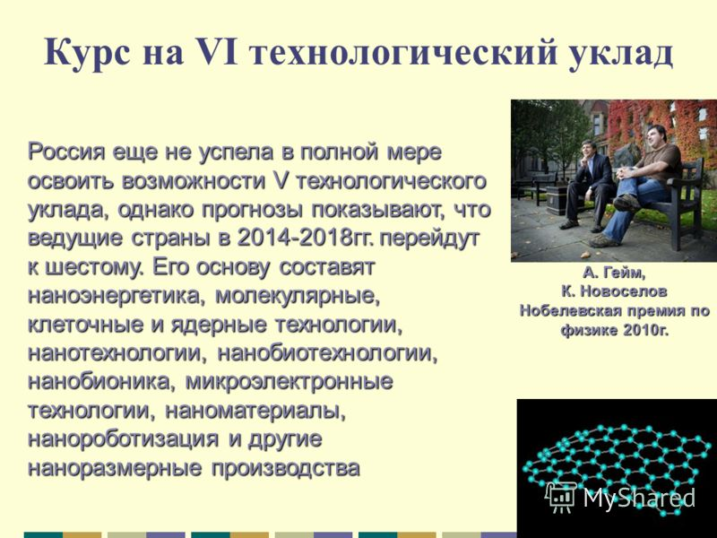 Россия еще не успела в полной мере освоить возможности V технологического уклада, однако прогнозы показывают, что ведущие страны в 2014-2018гг. перейдут к шестому. Его основу составят наноэнергетика, молекулярные, клеточные и ядерные технологии, нано