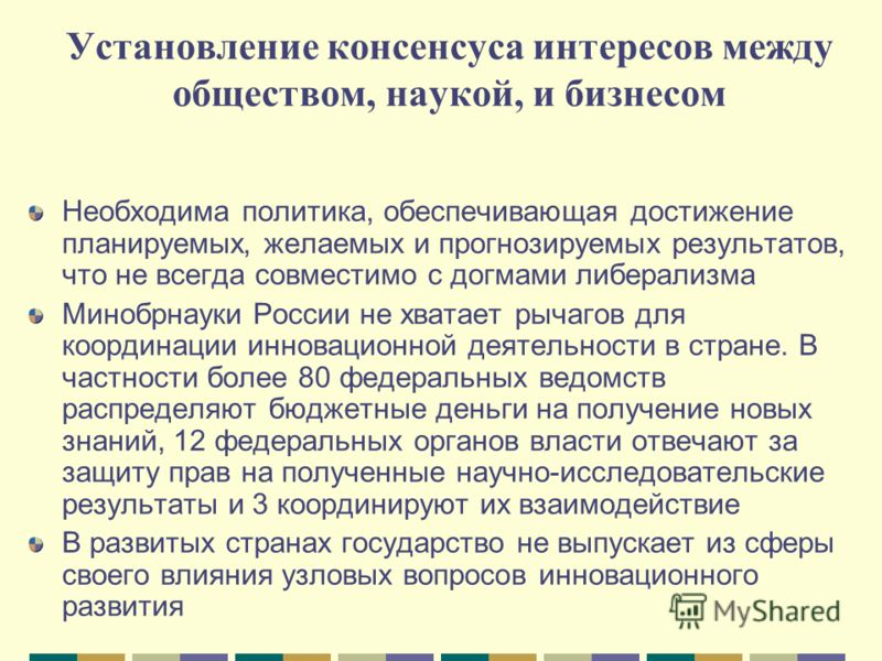 Установление консенсуса интересов между обществом, наукой, и бизнесом Необходима политика, обеспечивающая достижение планируемых, желаемых и прогнозируемых результатов, что не всегда совместимо с догмами либерализма Минобрнауки России не хватает рыча