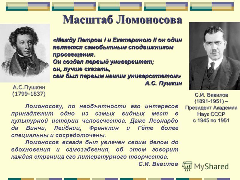 Масштаб Ломоносова С.И. Вавилов (1891-1951) – Президент Академии Наук СССР с 1945 по 1951 Ломоносову, по необъятности его интересов принадлежит одно из самых видных мест в культурной истории человечества. Даже Леонардо да Винчи, Лейбниц, Франклин и Г