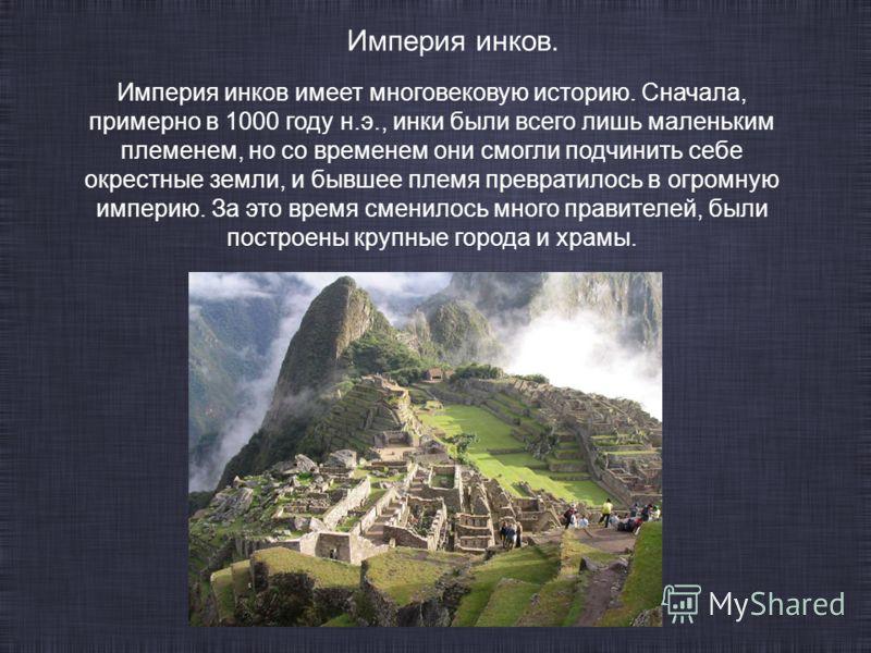 Империя инков имеет многовековую историю. Сначала, примерно в 1000 году н.э., инки были всего лишь маленьким племенем, но со временем они смогли подчинить себе окрестные земли, и бывшее племя превратилось в огромную империю. За это время сменилось мн