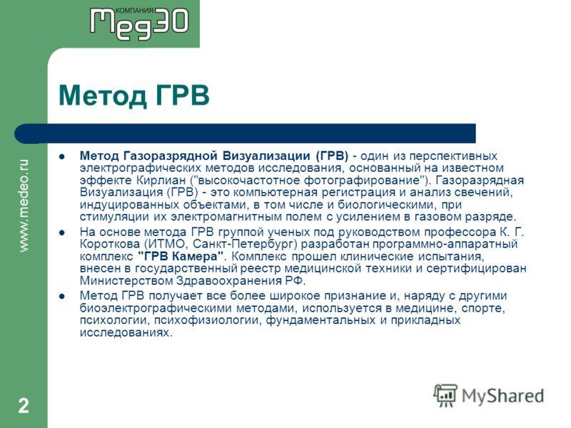 www.medeo.ru 2 Метод ГРВ Метод Газоразрядной Визуализации (ГРВ) - один из перспективных электрографических методов исследования, основанный на известном эффекте Кирлиан (