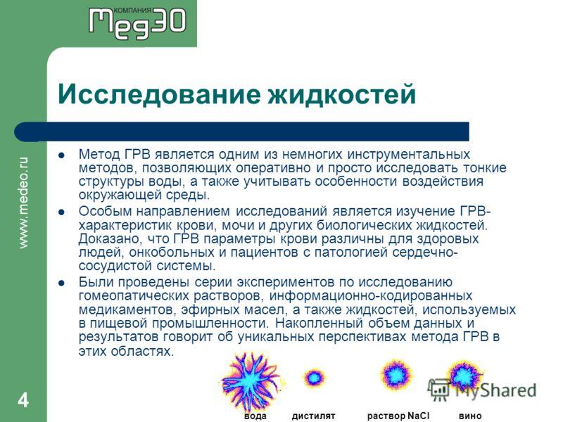 www.medeo.ru 4 Исследование жидкостей Метод ГРВ является одним из немногих инструментальных методов, позволяющих оперативно и просто исследовать тонкие структуры воды, а также учитывать особенности воздействия окружающей среды. Особым направлением ис