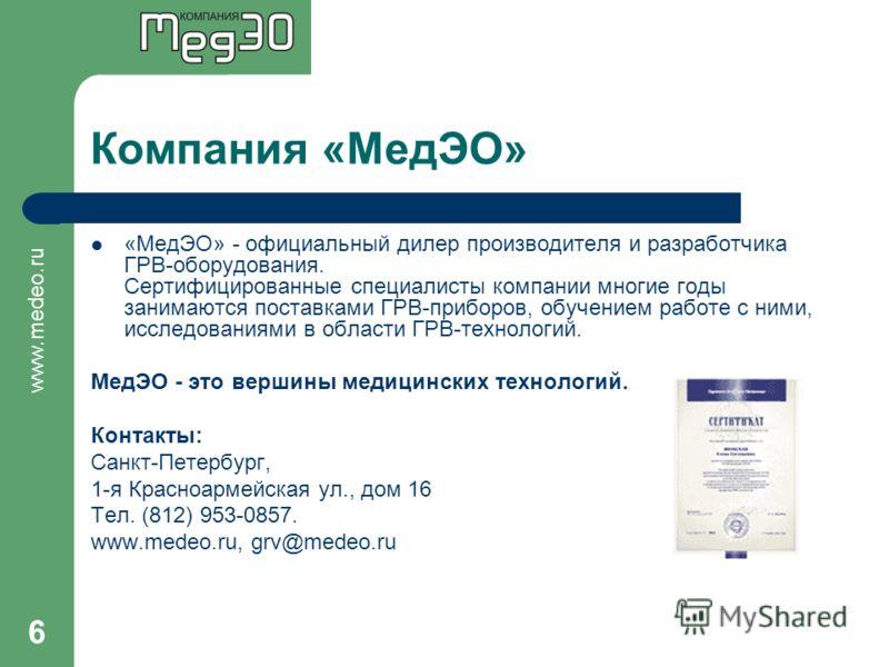 www.medeo.ru 6 Компания «МедЭО» «МедЭО» - официальный дилер производителя и разработчика ГРВ-оборудования. Сертифицированные специалисты компании многие годы занимаются поставками ГРВ-приборов, обучением работе с ними, исследованиями в области ГРВ-те