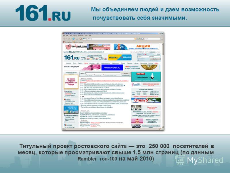 Титульный проект ростовского сайта это 250 000 посетителей в месяц, которые просматривают свыше 1,5 млн страниц (по данным Rambler топ-100 на май 2010) Мы объединяем людей и даем возможность почувствовать себя значимыми.
