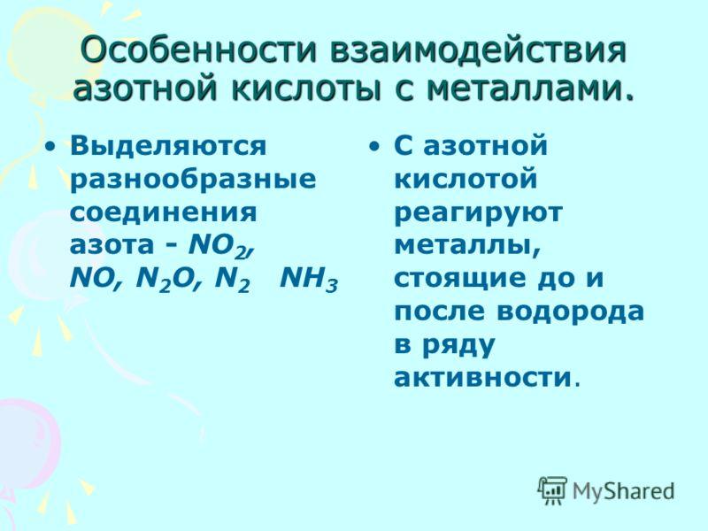 Особенности взаимодействия азотной кислоты с металлами. Выделяются разнообразные соединения азота - NO 2, NO, N 2 O, N 2 NH 3 С азотной кислотой реагируют металлы, стоящие до и после водорода в ряду активности.
