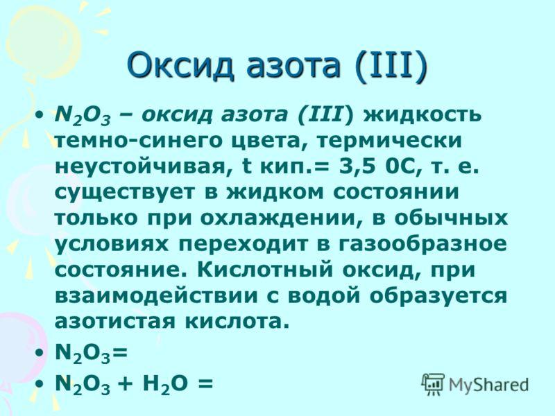 Оксид азота (III) N 2 O 3 – оксид азота (III) жидкость темно-синего цвета, термически неустойчивая, t кип.= 3,5 0С, т. е. существует в жидком состоянии только при охлаждении, в обычных условиях переходит в газообразное состояние. Кислотный оксид, при