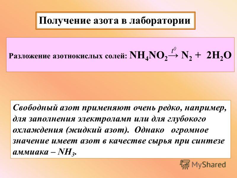 Получение азота в лаборатории Разложение азотнокислых солей: NH 4 NO 2 N 2 + 2H 2 O t0t0 Свободный азот применяют очень редко, например, для заполнения электроламп или для глубокого охлаждения (жидкий азот). Однако огромное значение имеет азот в каче