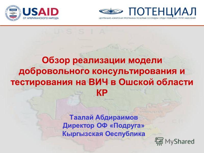 Обзор реализации модели добровольного консультирования и тестирования на ВИЧ в Ошской области КР Таалай Абдираимов Директор ОФ «Подруга» Кыргызская Оеспублика