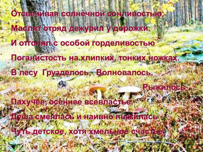 Отсвечивая солнечной сонливостью, Маслят отряд дежурил у дорожки. И отгонял с особой горделивостью Поганистость на хлипких, тонких ножках. В лесу Грузделось, Волновалось, Рыжилось Пахучее, осеннее всевластье. Рыжилось Пахучее, осеннее всевластье. Душ