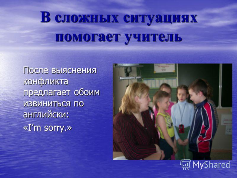 В сложных ситуациях помогает учитель После выяснения конфликта предлагает обоим извиниться по английски: После выяснения конфликта предлагает обоим извиниться по английски: «Im sorry.» «Im sorry.»