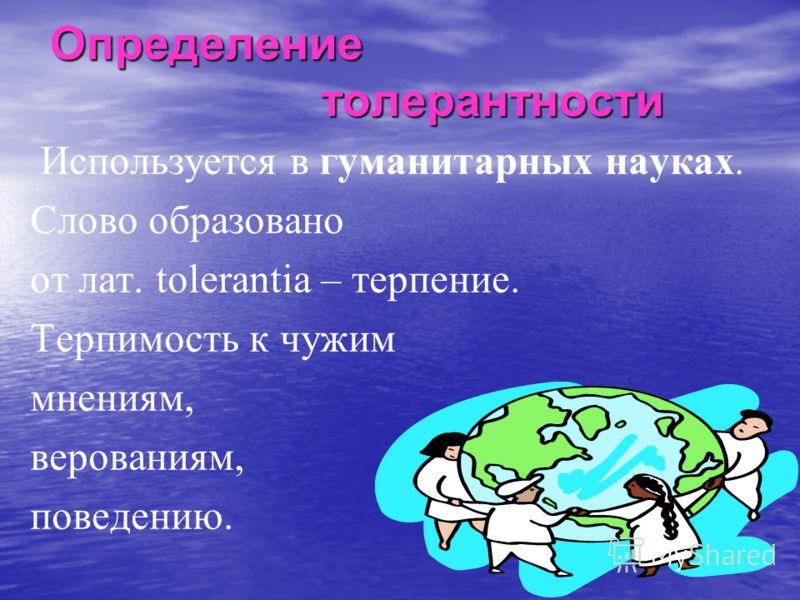 Определение толерантности Определение толерантности Используется в гуманитарных науках. Слово образовано от лат. tolerantia – терпение. Терпимость к чужим мнениям, верованиям, поведению.
