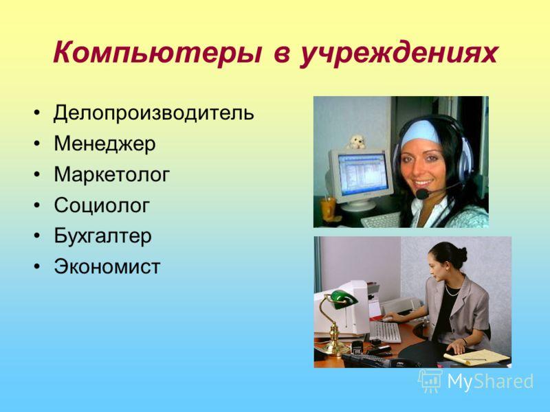 Компьютеры в учреждениях Делопроизводитель Менеджер Маркетолог Социолог Бухгалтер Экономист