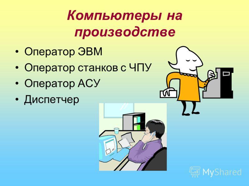 Компьютеры на производстве Оператор ЭВМ Оператор станков с ЧПУ Оператор АСУ Диспетчер